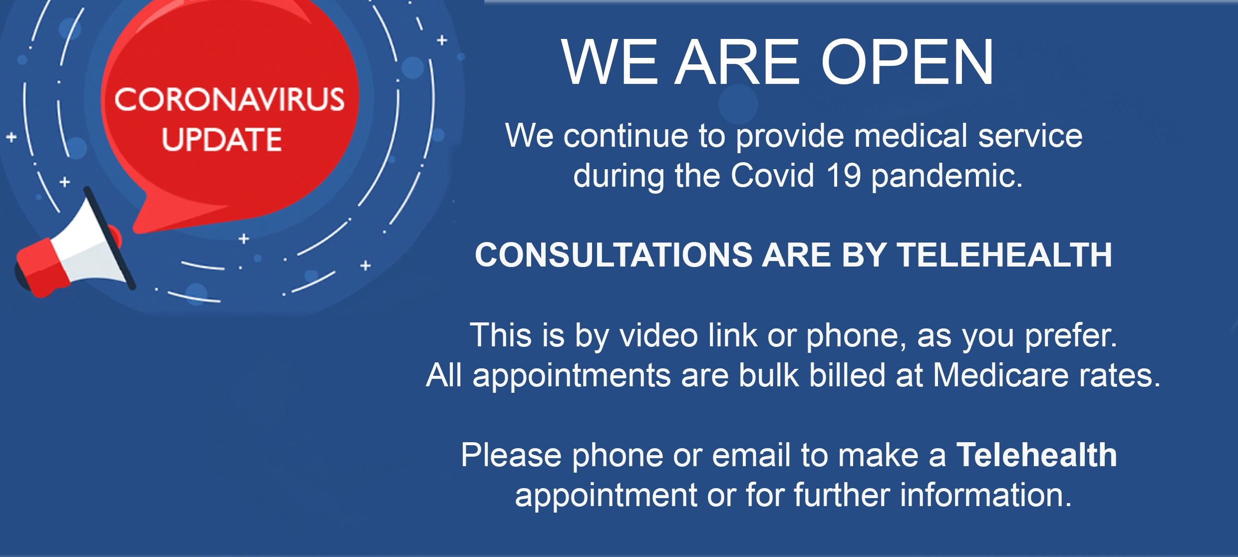 We continue to provide medical service  during the Covid 19 pandemic, CONSULTATIONS ARE BY TELEHEALTH This is by video link or phone, as you prefer.All appointments are bulk billed at Medicare rates.Phone or email to make a Telehealth appointment or for further information. We continue to provide medical service  during the Covid 19 pandemic, CONSULTATIONS ARE BY TELEHEALTH This is by video link or phone, as you prefer.All appointments are bulk billed at Medicare rates.Phone or email to make a Telehealth appointment or for further information.